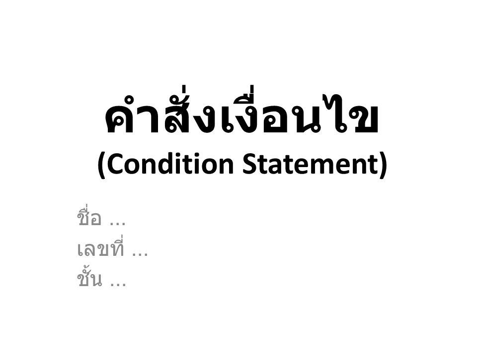 คำสั่งเงื่อนไข (Condition Statement) ชื่อ... เลขที่... ชั้น...