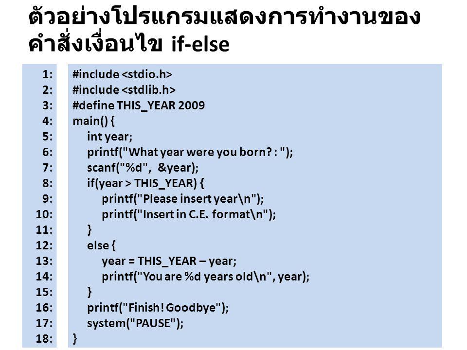 ตัวอย่างโปรแกรมแสดงการทำงานของ คำสั่งเงื่อนไข if-else 1: 2: 3: 4: 5: 6: 7: 8: 9: 10: 11: 12: 13: 14: 15: 16: 17: 18: #include #define THIS_YEAR 2009 m