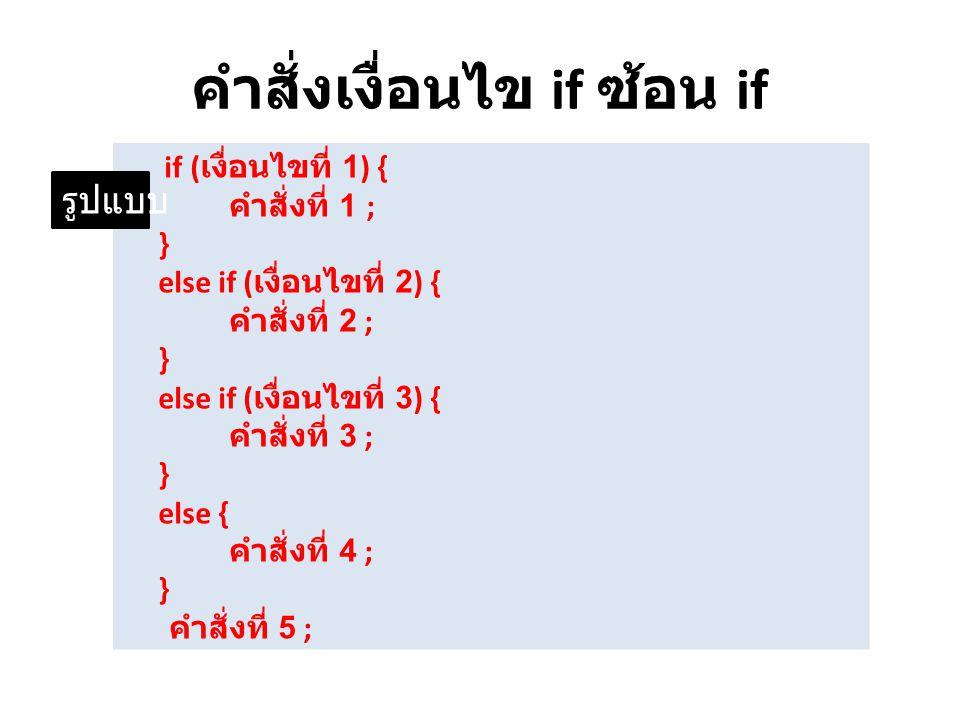 คำสั่งเงื่อนไข if ซ้อน if if ( เงื่อนไขที่ 1) { คำสั่งที่ 1 ; } else if ( เงื่อนไขที่ 2) { คำสั่งที่ 2 ; } else if ( เงื่อนไขที่ 3) { คำสั่งที่ 3 ; }