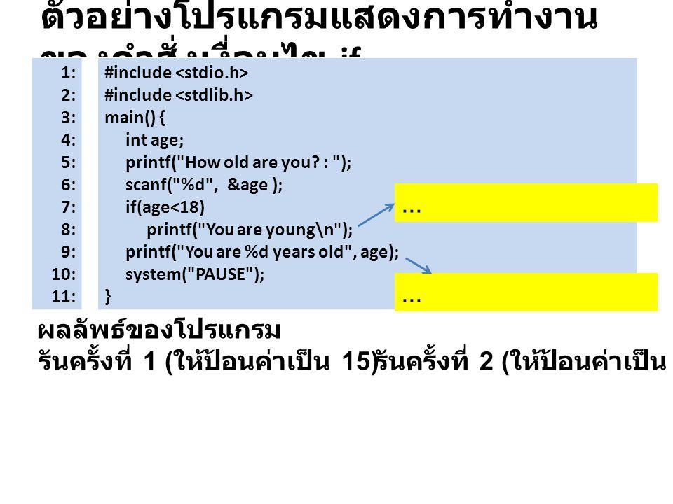 ตัวอย่างโปรแกรมแสดงการทำงาน ของคำสั่งเงื่อนไข if ผลลัพธ์ของโปรแกรม 1: 2: 3: 4: 5: 6: 7: 8: 9: 10: 11: #include main() { int age; printf(