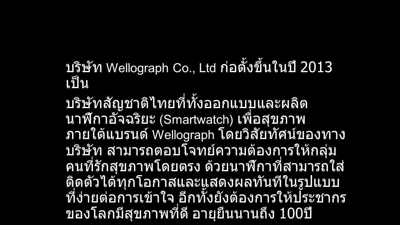 บริษัท Wellograph Co., Ltd ก่อตั้งขึ้นในปี 2013 เป็น บริษัทสัญชาติไทยที่ทั้งออกแบบและผลิต นาฬิกาอัจฉริยะ (Smartwatch) เพื่อสุขภาพ ภายใต้แบรนด์ Wellograph โดยวิสัยทัศน์ของทาง บริษัท สามารถตอบโจทย์ความต้องการให้กลุ่ม คนที่รักสุขภาพโดยตรง ด้วยนาฬิกาที่สามารถใส่ ติดตัวได้ทุกโอกาสและแสดงผลทันทีในรูปแบบ ที่ง่ายต่อการเข้าใจ อีกทั้งยังต้องการให้ประชากร ของโลกมีสุขภาพที่ดี อายุยืนนานถึง 100 ปี