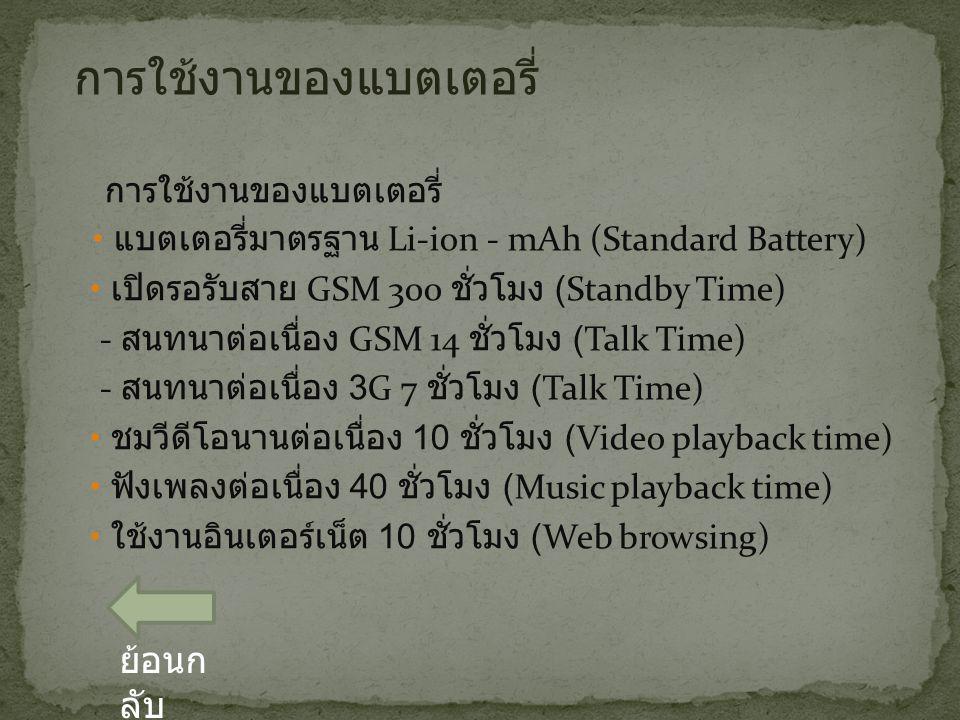 การใช้งานของแบตเตอรี่ แบตเตอรี่มาตรฐาน Li-ion - mAh (Standard Battery) เปิดรอรับสาย GSM 300 ชั่วโมง (Standby Time) - สนทนาต่อเนื่อง GSM 14 ชั่วโมง (Talk Time) - สนทนาต่อเนื่อง 3G 7 ชั่วโมง (Talk Time) ชมวีดีโอนานต่อเนื่อง 10 ชั่วโมง (Video playback time) ฟังเพลงต่อเนื่อง 40 ชั่วโมง (Music playback time) ใช้งานอินเตอร์เน็ต 10 ชั่วโมง (Web browsing) การใช้งานของแบตเตอรี่ ย้อนก ลับ