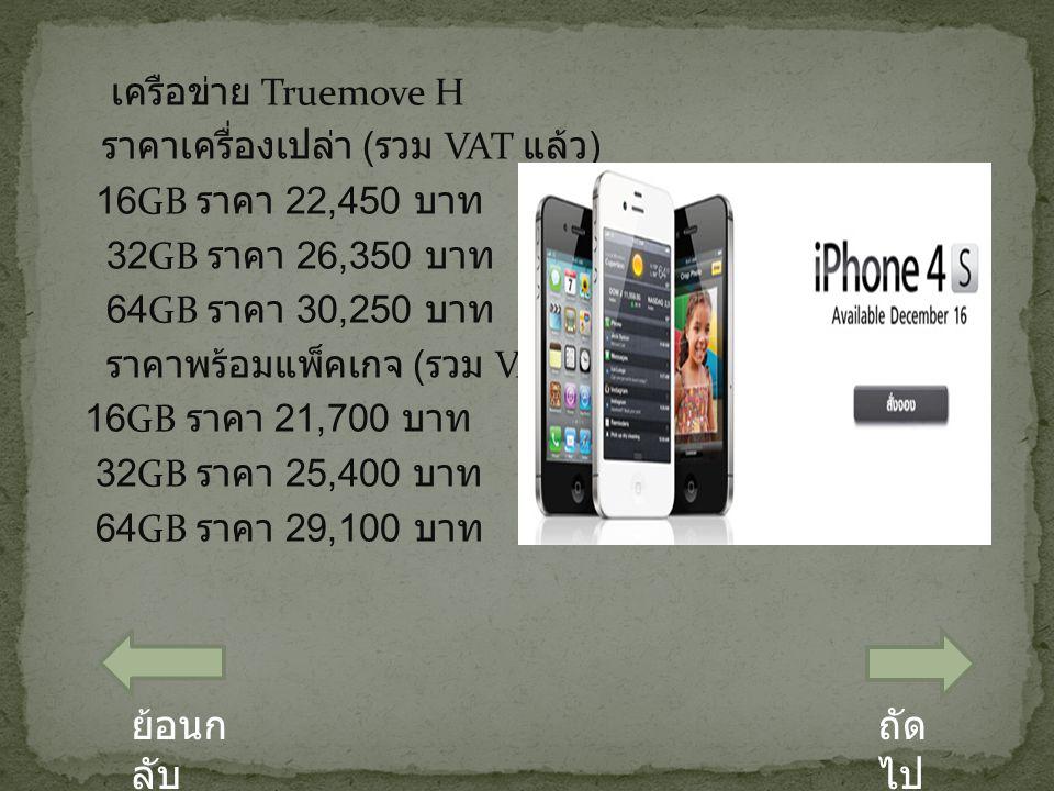 เครือข่าย Truemove H ราคาเครื่องเปล่า ( รวม VAT แล้ว ) 16GB ราคา 22,450 บาท 32GB ราคา 26,350 บาท 64GB ราคา 30,250 บาท ราคาพร้อมแพ็คเกจ ( รวม VAT แล้ว ) 16GB ราคา 21,700 บาท 32GB ราคา 25,400 บาท 64GB ราคา 29,100 บาท ถัด ไป ย้อนก ลับ