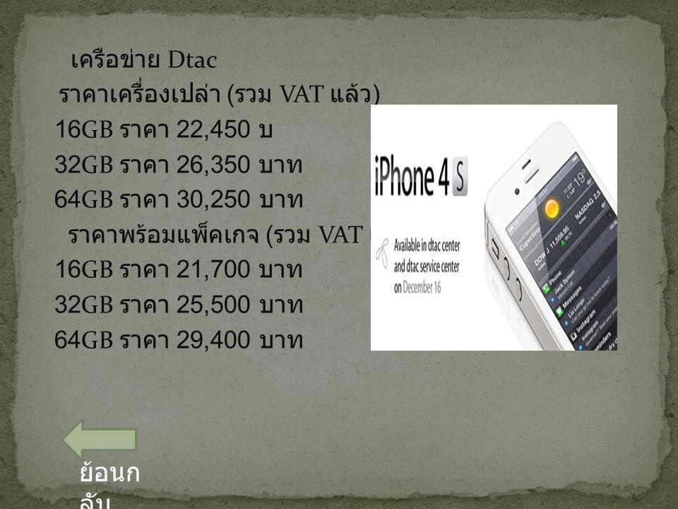 เครือข่าย Dtac ราคาเครื่องเปล่า ( รวม VAT แล้ว ) 16GB ราคา 22,450 บ 32GB ราคา 26,350 บาท 64GB ราคา 30,250 บาท ราคาพร้อมแพ็คเกจ ( รวม VAT แล้ว ) 16GB ราคา 21,700 บาท 32GB ราคา 25,500 บาท 64GB ราคา 29,400 บาท ย้อนก ลับ