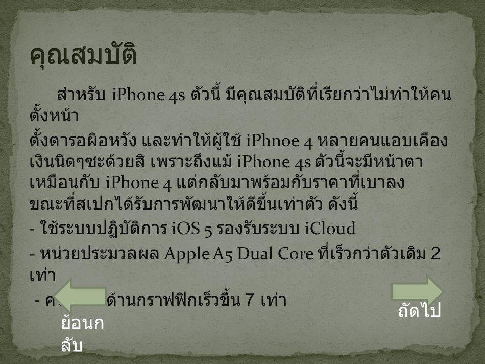 สำหรับ iPhone 4s ตัวนี้ มีคุณสมบัติที่เรียกว่าไม่ทำให้คน ตั้งหน้า ตั้งตารอผิอหวัง และทำให้ผู้ใช้ iPhnoe 4 หลายคนแอบเคือง เงินนิดๆซะด้วยสิ เพราะถึงแม้ iPhone 4s ตัวนี้จะมีหน้าตา เหมือนกับ iPhone 4 แต่กลับมาพร้อมกับราคาที่เบาลง ขณะที่สเปกได้รับการพัฒนาให้ดีขึ้นเท่าตัว ดังนี้ - ใช้ระบบปฏิบัติการ iOS 5 รองรับระบบ iCloud - หน่วยประมวลผล Apple A5 Dual Core ที่เร็วกว่าตัวเดิม 2 เท่า - ความเร็วด้านกราฟฟิกเร็วขึ้น 7 เท่า ถัดไป ย้อนก ลับ