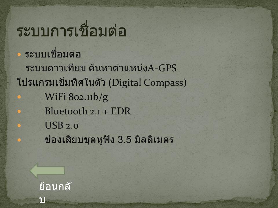 ระบบเชื่อมต่อ ระบบดาวเทียม ค้นหาตำแหน่ง A-GPS โปรแกรมเข็มทิศในตัว (Digital Compass) WiFi 802.11b/g Bluetooth 2.1 + EDR USB 2.0 ช่องเสียบชุดหูฟัง 3.5 มิลลิเมตร ย้อนกลั บ
