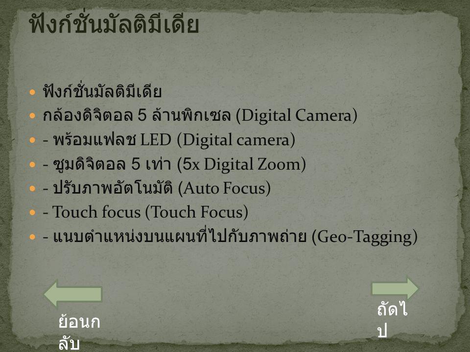 ฟังก์ชั่นมัลติมีเดีย กล้องดิจิตอล 5 ล้านพิกเซล (Digital Camera) - พร้อมแฟลช LED (Digital camera) - ซูมดิจิตอล 5 เท่า (5x Digital Zoom) - ปรับภาพอัตโนมัติ (Auto Focus) - Touch focus (Touch Focus) - แนบตำแหน่งบนแผนที่ไปกับภาพถ่าย (Geo-Tagging) ถัดไ ป ย้อนก ลับ