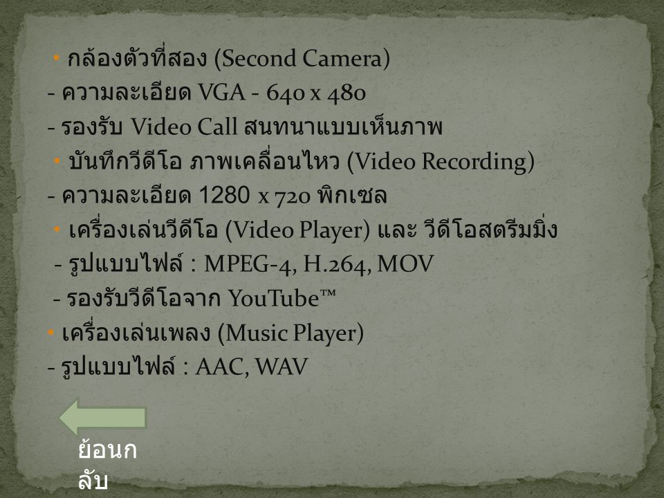 กล้องตัวที่สอง (Second Camera) - ความละเอียด VGA - 640 x 480 - รองรับ Video Call สนทนาแบบเห็นภาพ บันทึกวีดีโอ ภาพเคลื่อนไหว (Video Recording) - ความละเอียด 1280 x 720 พิกเซล เครื่องเล่นวีดีโอ (Video Player) และ วีดีโอสตรีมมิ่ง - รูปแบบไฟล์ : MPEG-4, H.264, MOV - รองรับวีดีโอจาก YouTube™ เครื่องเล่นเพลง (Music Player) - รูปแบบไฟล์ : AAC, WAV ย้อนก ลับ