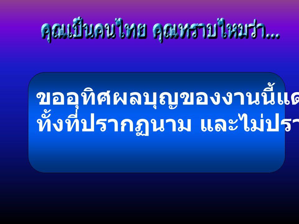 ขออุทิศผลบุญของงานนี้แด่บรรพชนไทย ทั้งที่ปรากฏนาม และไม่ปรากฏนาม ผู้จัดทำ