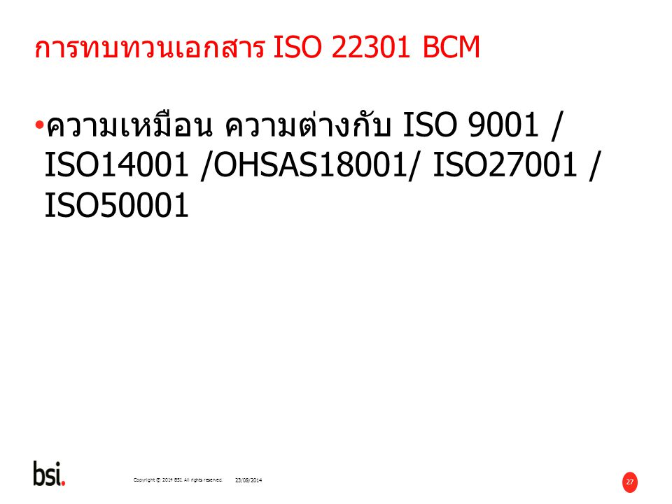 27 Copyright © 2014 BSI. All rights reserved. การทบทวนเอกสาร ISO 22301 BCM ความเหมือน ความต่างกับ ISO 9001 / ISO14001 /OHSAS18001/ ISO27001 / ISO50001