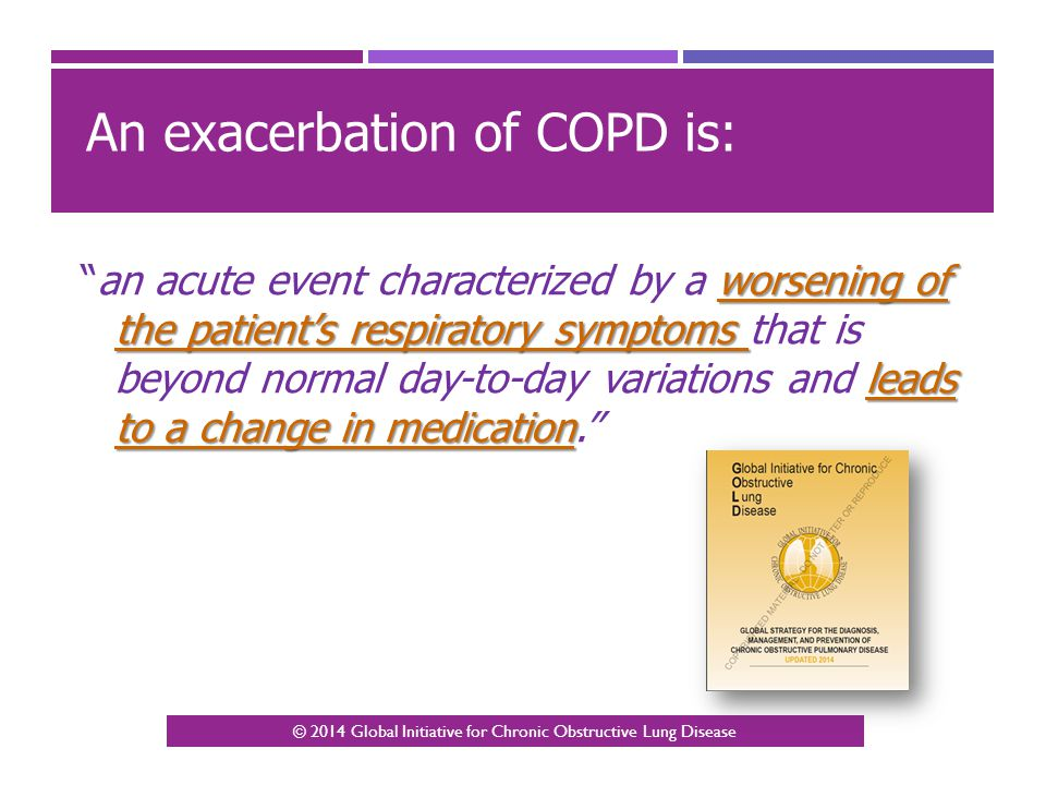 """An exacerbation of COPD is: worsening of the patient's respiratory symptoms leads to a change in medication """"an acute event characterized by a worseni"""