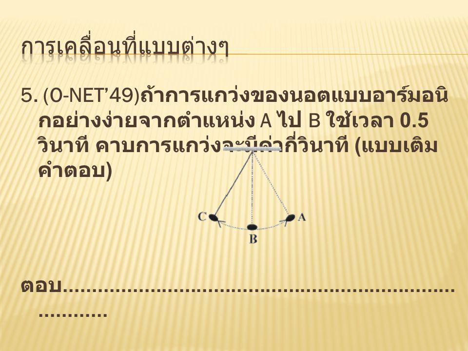 5. (O-NET'49) ถ้าการแกว่งของนอตแบบอาร์มอนิ กอย่างง่ายจากตำแหน่ง A ไป B ใช้เวลา 0.5 วินาที คาบการแกว่งจะมีค่ากี่วินาที ( แบบเติม คำตอบ ) ตอบ...........