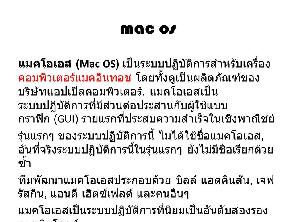 mac os แมคโอเอส (Mac OS) เป็นระบบปฏิบัติการสำหรับเครื่อง คอมพิวเตอร์แมคอินทอช โดยทั้งคู่เป็นผลิตภัณฑ์ของ บริษัทแอปเปิลคอมพิวเตอร์. แมคโอเอสเป็น ระบบปฏ