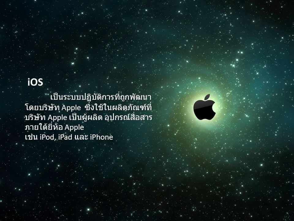 iOS iOS เป็นระบบปฏิบัติการที่ถูกพัฒนา โดยบริษัท Apple ซึ่งใช้ในผลิตภัณฑ์ที่ บริษัท Apple เป็นผู้ผลิต อุปกรณ์สื่อสาร ภายใต้ยี่ห้อ Apple เป็นระบบปฏิบัติ