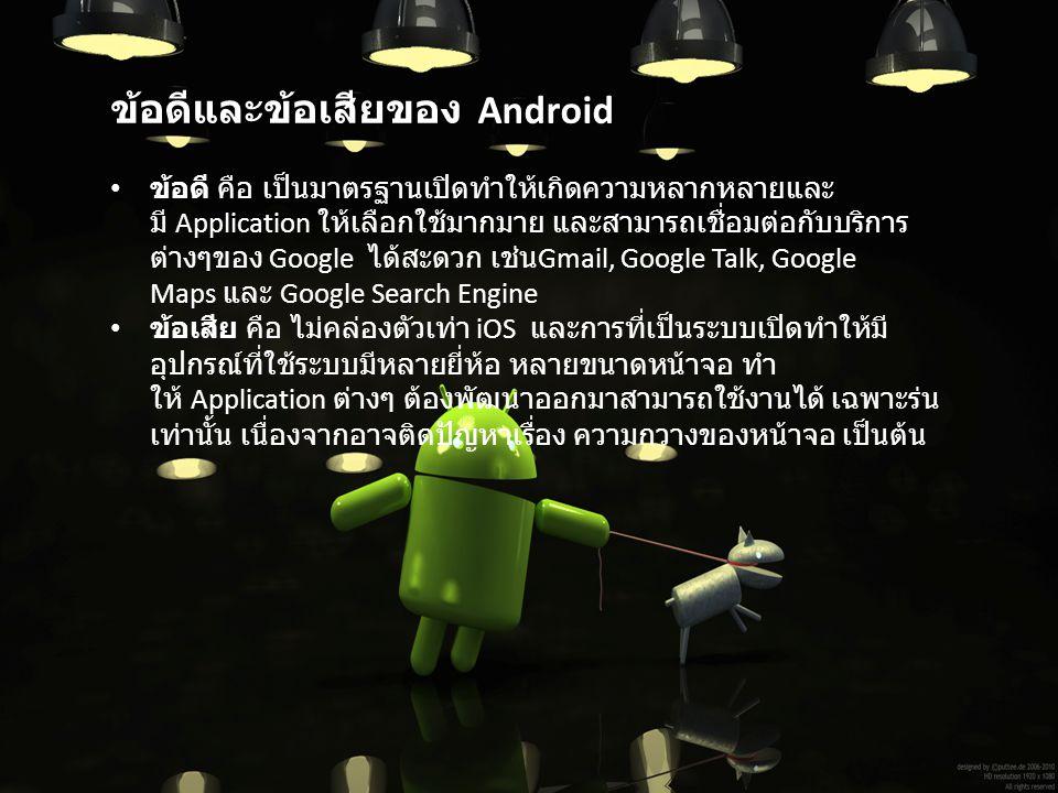 ข้อดีและข้อเสียของ Android ข้อดี คือ เป็นมาตรฐานเปิดทําให้เกิดความหลากหลายและ มี Application ให้เลือกใช้มากมาย และสามารถเชื่อมต่อกับบริการ ต่างๆของ Go
