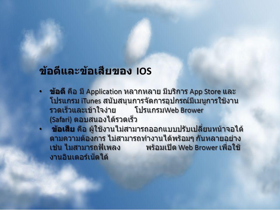 ข้อดีและข้อเสียของ IOS ข้อดี คือ มี Application หลากหลาย มีบริการ App Store และ โปรแกรม iTunes สนับสนุนการจัดการอุปกรณ์มีเมนูการใช้งาน รวดเร็วและเข้าใ