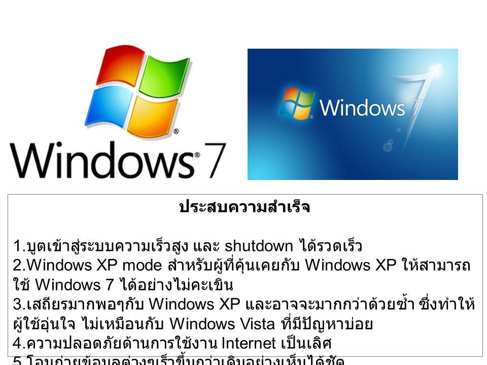 ประสบความสำเร็จ 1. บูตเข้าสู่ระบบความเร็วสูง และ shutdown ได้รวดเร็ว 2.Windows XP mode สำหรับผู้ที่คุ้นเคยกับ Windows XP ให้สามารถ ใช้ Windows 7 ได้อย