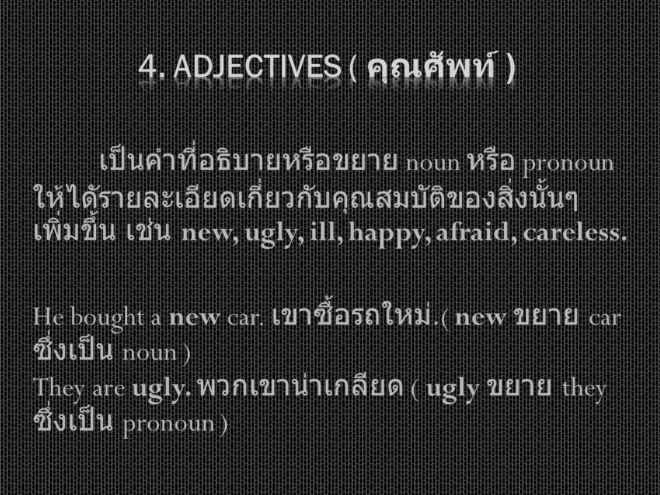 เป็นคำที่อธิบายหรือขยาย noun หรือ pronoun ให้ไดัรายละเอียดเกี่ยวกับคุณสมบัติของสิ่งนั้นๆ เพิ่มขึ้น เช่น new, ugly, ill, happy, afraid, careless. He bo
