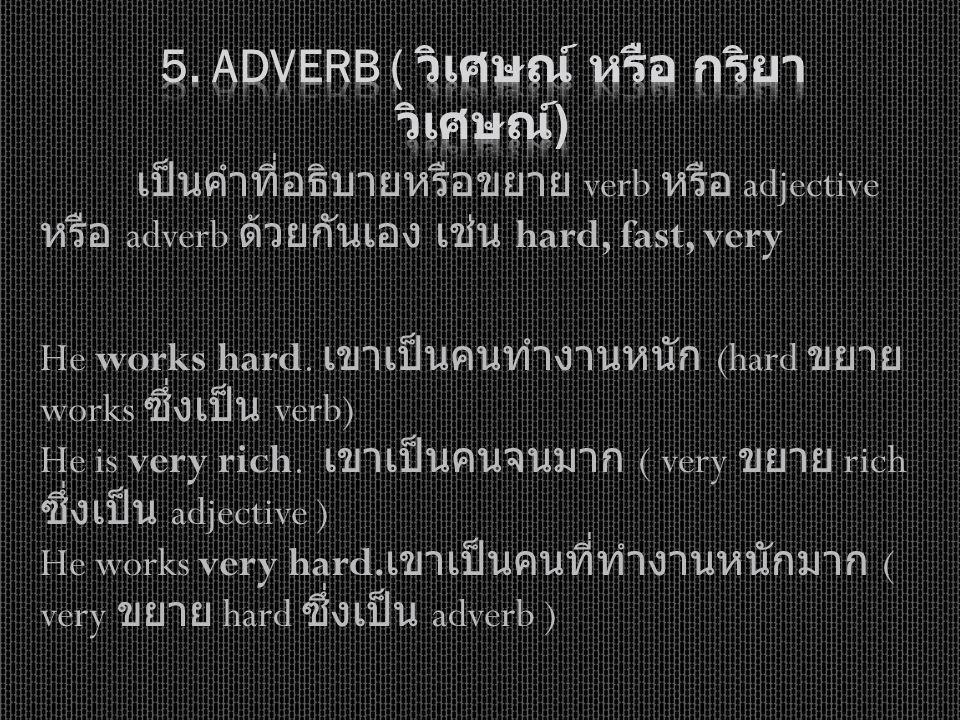 เป็นคำที่อธิบายหรือขยาย verb หรือ adjective หรือ adverb ด้วยกันเอง เช่น hard, fast, very He works hard. เขาเป็นคนทำงานหนัก (hard ขยาย works ซึ่งเป็น v