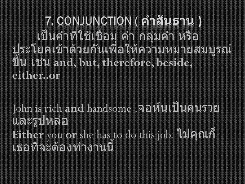 เป็นคำที่ใช้เชื่อม คำ กลุ่มคำ หรือ ประโยคเข้าด้วยกันเพื่อให้ความหมายสมบูรณ์ ขึ้น เช่น and, but, therefore, beside, either..or John is rich and handsom