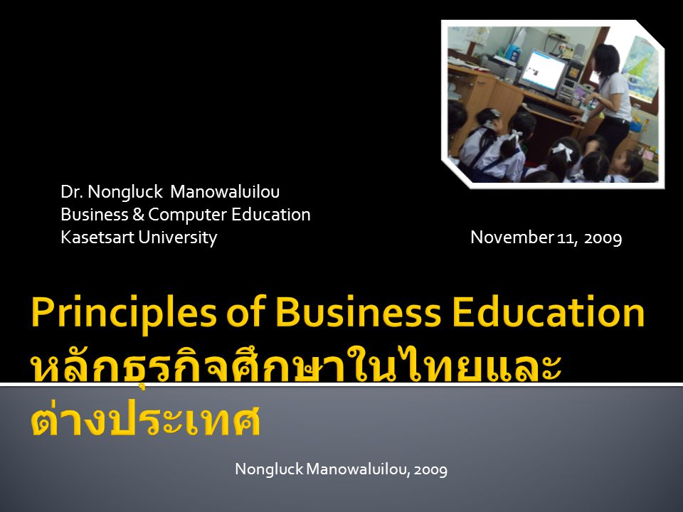 Dr. Nongluck Manowaluilou Business & Computer Education Kasetsart UniversityNovember 11, 2009 Nongluck Manowaluilou, 2009