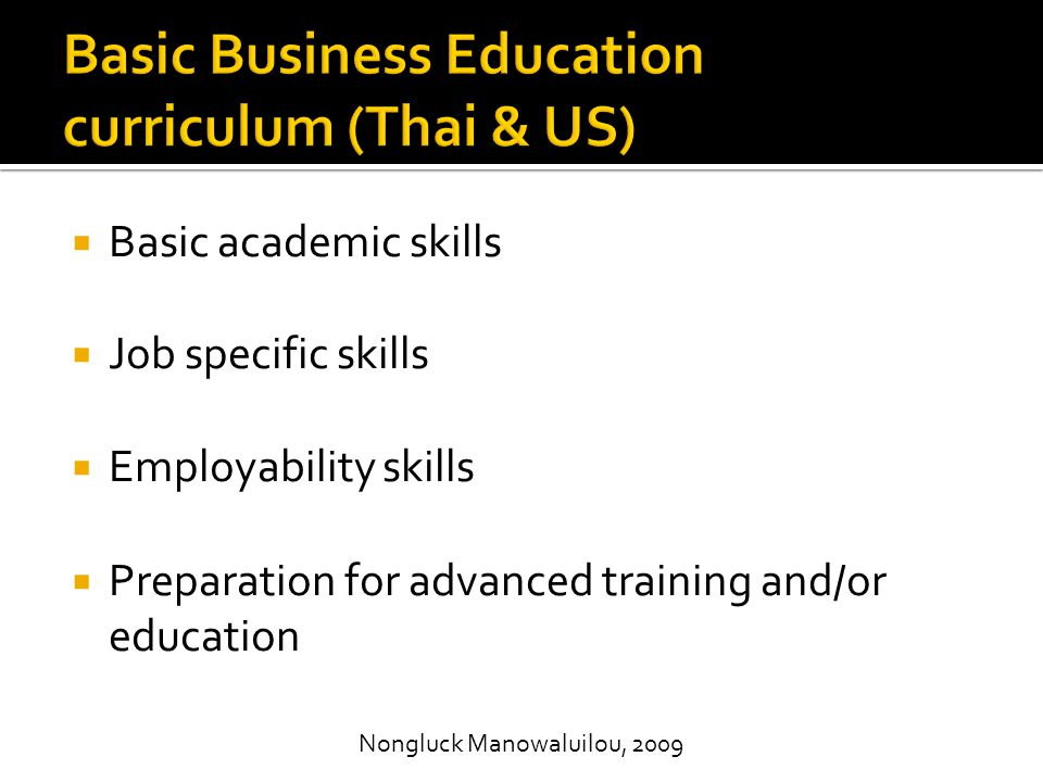  Basic academic skills  Job specific skills  Employability skills  Preparation for advanced training and/or education Nongluck Manowaluilou, 2009