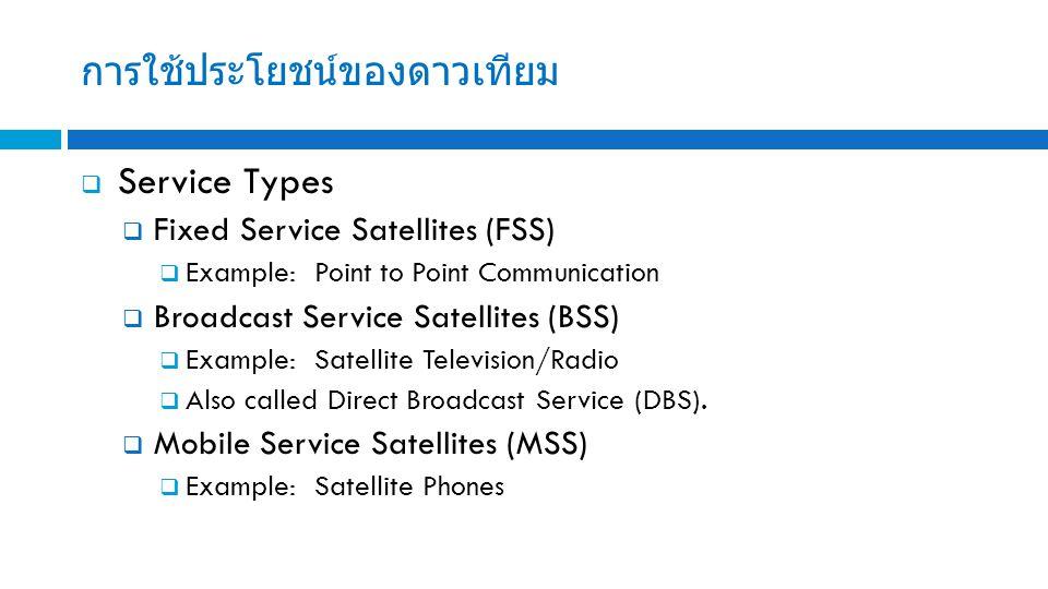 การใช้ประโยชน์ของดาวเทียม  Service Types  Fixed Service Satellites (FSS)  Example: Point to Point Communication  Broadcast Service Satellites (BSS)  Example: Satellite Television/Radio  Also called Direct Broadcast Service (DBS).