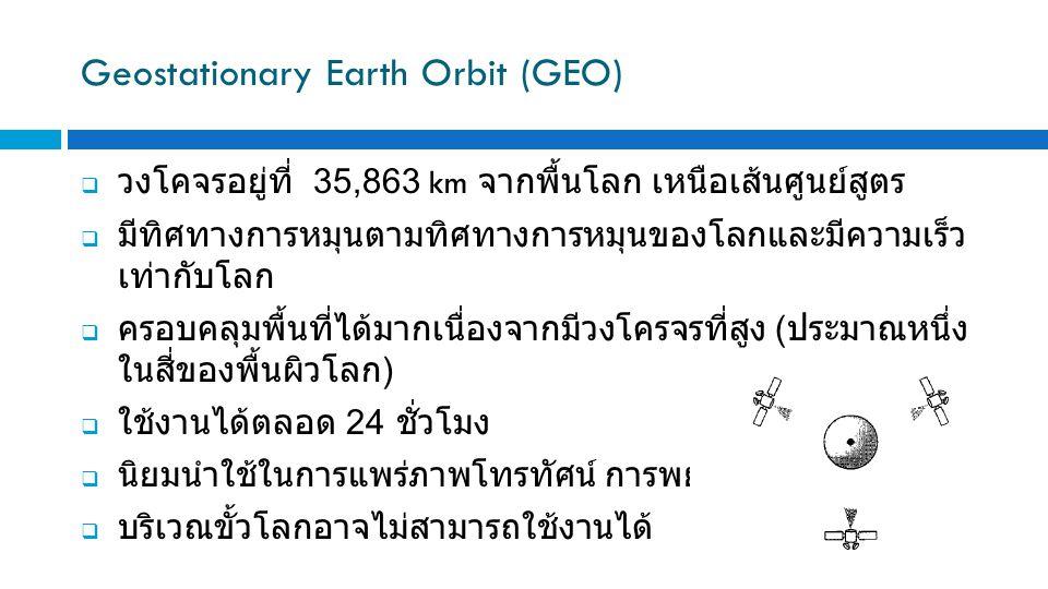 Geostationary Earth Orbit (GEO)  วงโคจรอยู่ที่ 35,863 km จากพื้นโลก เหนือเส้นศูนย์สูตร  มีทิศทางการหมุนตามทิศทางการหมุนของโลกและมีความเร็ว เท่ากับโลก  ครอบคลุมพื้นที่ได้มากเนื่องจากมีวงโครจรที่สูง ( ประมาณหนึ่ง ในสี่ของพื้นผิวโลก )  ใช้งานได้ตลอด 24 ชั่วโมง  นิยมนำใช้ในการแพร่ภาพโทรทัศน์ การพยากรณ์อากาศ  บริเวณขั้วโลกอาจไม่สามารถใช้งานได้
