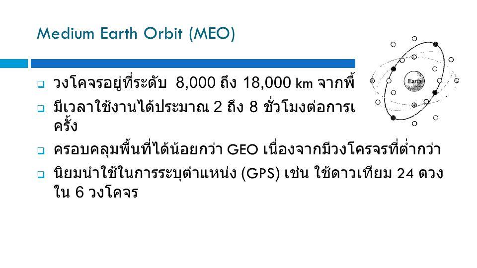 Medium Earth Orbit (MEO)  วงโคจรอยู่ที่ระดับ 8,000 ถึง 18,000 km จากพื้นโลก  มีเวลาใช้งานได้ประมาณ 2 ถึง 8 ชั่วโมงต่อการเคลื่อนผ่านหนึ่ง ครั้ง  ครอบคลุมพื้นที่ได้น้อยกว่า GEO เนื่องจากมีวงโครจรที่ต่ำกว่า  นิยมนำใช้ในการระบุตำแหน่ง (GPS) เช่น ใช้ดาวเทียม 24 ดวง ใน 6 วงโคจร