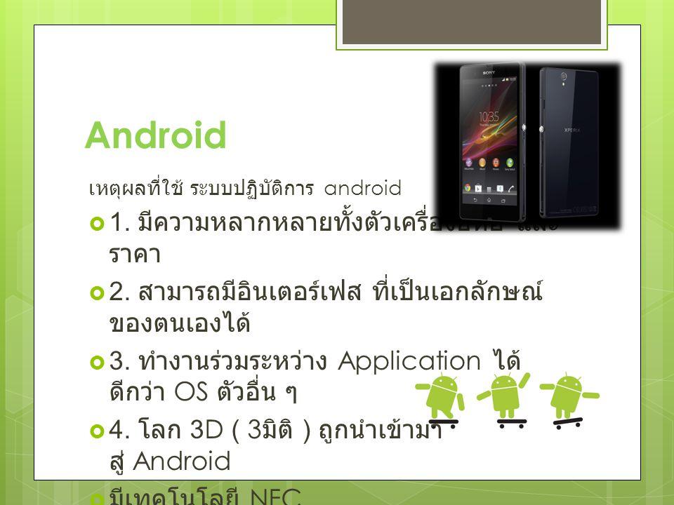 Android เหตุผลที่ใช้ ระบบปฏิบัติการ android  1. มีความหลากหลายทั้งตัวเครื่องยี่ห้อ และ ราคา  2.