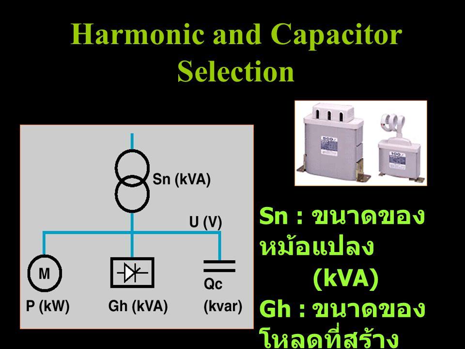 Sn : ขนาดของ หม้อแปลง (kVA) Gh : ขนาดของ โหลดที่สร้าง ฮาร์มอนิกส์ (kVA) Harmonic and Capacitor Selection