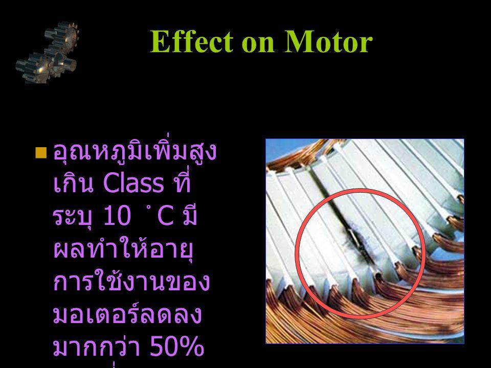 อุณหภูมิเพิ่มสูง เกิน Class ที่ ระบุ 10  C มี ผลทำให้อายุ การใช้งานของ มอเตอร์ลดลง มากกว่า 50% ของที่มาตรฐาน กำหนด Effect on Motor