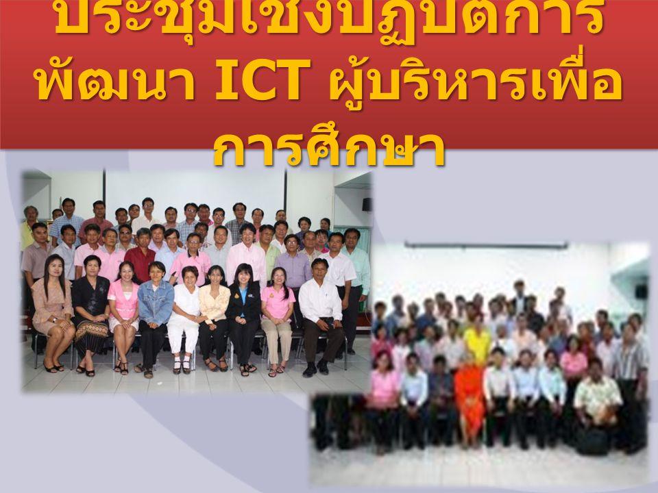 ประชุมเชิงปฏิบัติการ พัฒนา ICT ผู้บริหารเพื่อ การศึกษา