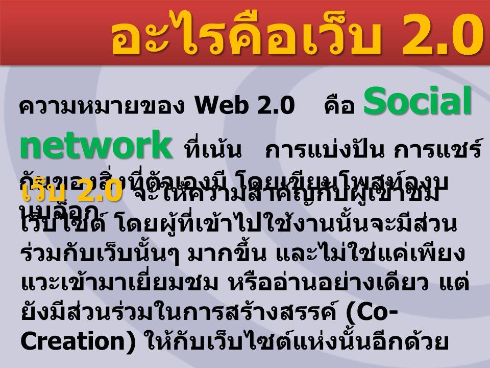 อะไรคือเว็บ 2.0 Social network ความหมายของ Web 2.0 คือ Social network ที่เน้น การแบ่งปัน การแชร์ กันของสิ่งที่ตัวเองมี โดยเขียนโพสท์ลงบ นบล็อก เว็บ 2.0 เว็บ 2.0 จะให้ความสำคัญกับผู้เข้าชม เว็บไซต์ โดยผู้ที่เข้าไปใช้งานนั้นจะมีส่วน ร่วมกับเว็บนั้นๆ มากขึ้น และไม่ใช่แค่เพียง แวะเข้ามาเยี่ยมชม หรืออ่านอย่างเดียว แต่ ยังมีส่วนร่วมในการสร้างสรรค์ (Co- Creation) ให้กับเว็บไซต์แห่งนั้นอีกด้วย
