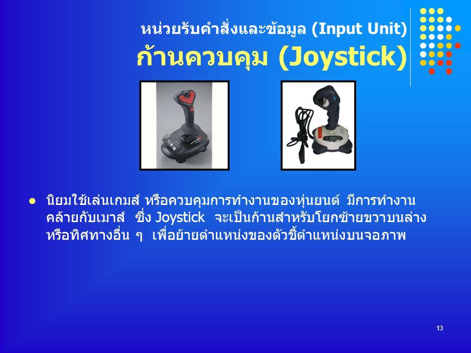 13 หน่วยรับคำสั่งและข้อมูล (Input Unit) ก้านควบคุม (Joystick) นิยมใช้เล่นเกมส์ หรือควบคุมการทำงานของหุ่นยนต์ มีการทำงาน คล้ายกับเมาส์ ซึ่ง Joystick จะ