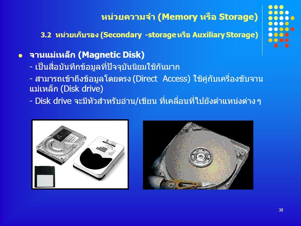 38 จานแม่เหล็ก (Magnetic Disk) - เป็นสื่อบันทึกข้อมูลที่ปัจจุบันนิยมใช้กันมาก - สามารถเข้าถึงข้อมูลโดยตรง (Direct Access) ใช้คู่กับเครื่องขับจาน แม่เห