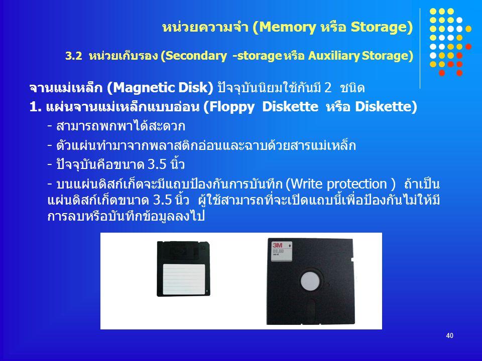 40 จานแม่เหล็ก (Magnetic Disk) ปัจจุบันนิยมใช้กันมี 2 ชนิด 1. แผ่นจานแม่เหล็กแบบอ่อน (Floppy Diskette หรือ Diskette) - สามารถพกพาได้สะดวก - ตัวแผ่นทำม