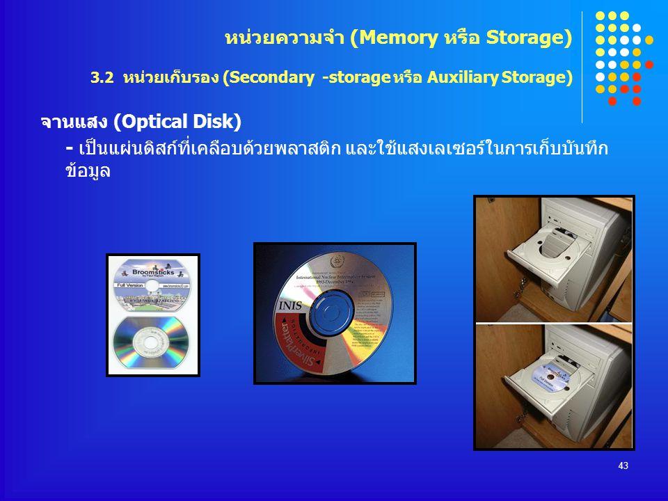 43 จานแสง (Optical Disk) - เป็นแผ่นดิสก์ที่เคลือบด้วยพลาสติก และใช้แสงเลเซอร์ในการเก็บบันทึก ข้อมูล หน่วยความจำ (Memory หรือ Storage) 3.2 หน่วยเก็บรอง