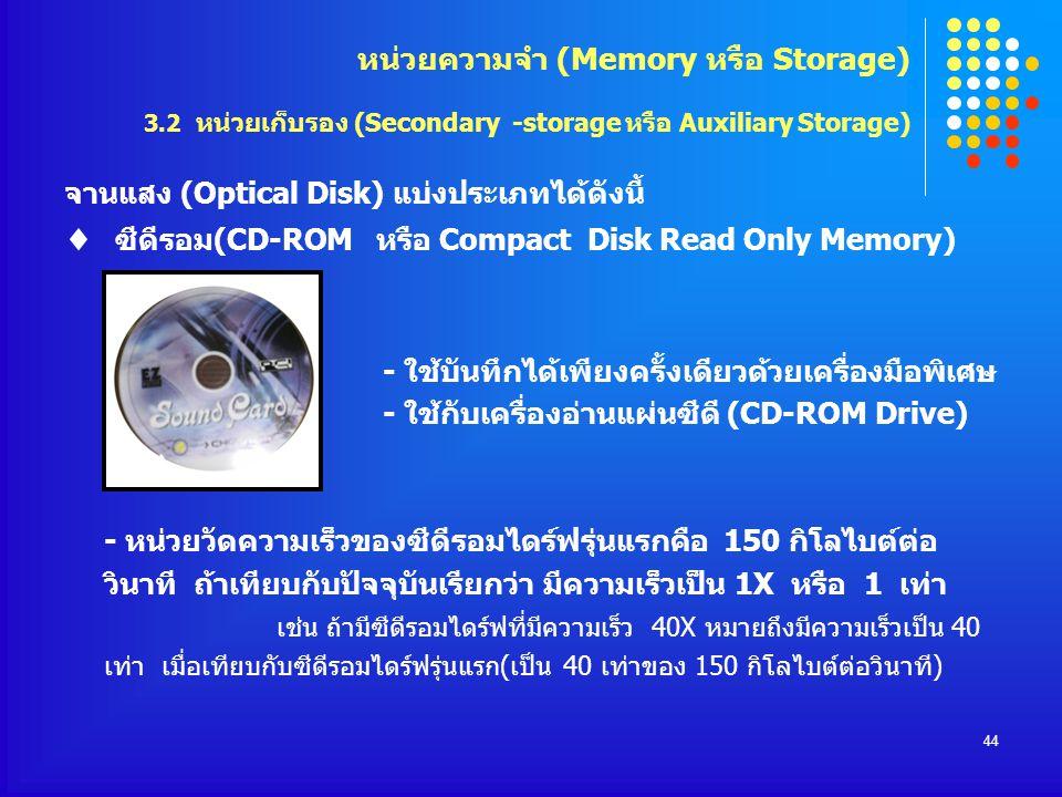 44 จานแสง (Optical Disk) แบ่งประเภทได้ดังนี้  ซีดีรอม(CD-ROM หรือ Compact Disk Read Only Memory) - ใช้บันทึกได้เพียงครั้งเดียวด้วยเครื่องมือพิเศษ - ใ