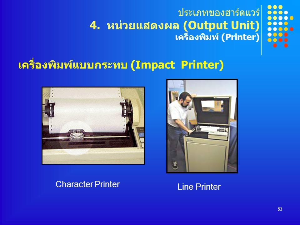 53 เครื่องพิมพ์แบบกระทบ (Impact Printer) ประเภทของฮาร์ดแวร์ 4. หน่วยแสดงผล (Output Unit) เครื่องพิมพ์ (Printer) Character Printer Line Printer