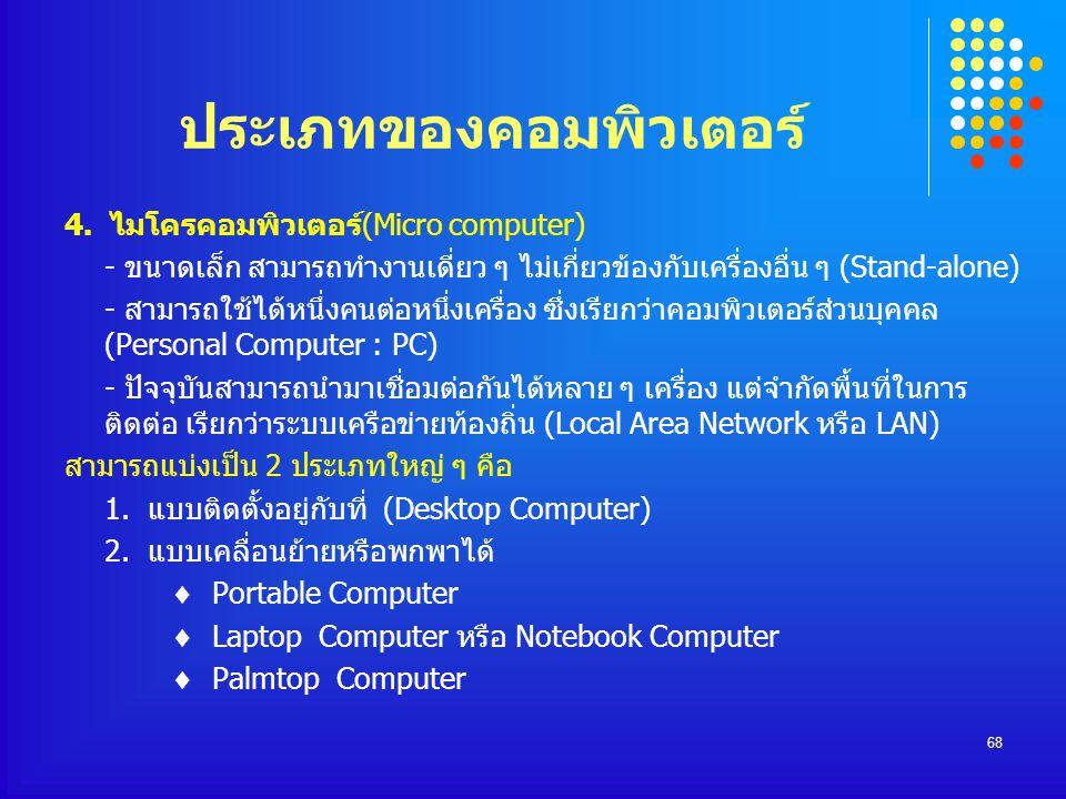 68 ประเภทของคอมพิวเตอร์ 4. ไมโครคอมพิวเตอร์(Micro computer) - ขนาดเล็ก สามารถทำงานเดี่ยว ๆ ไม่เกี่ยวข้องกับเครื่องอื่น ๆ (Stand-alone) - สามารถใช้ได้ห