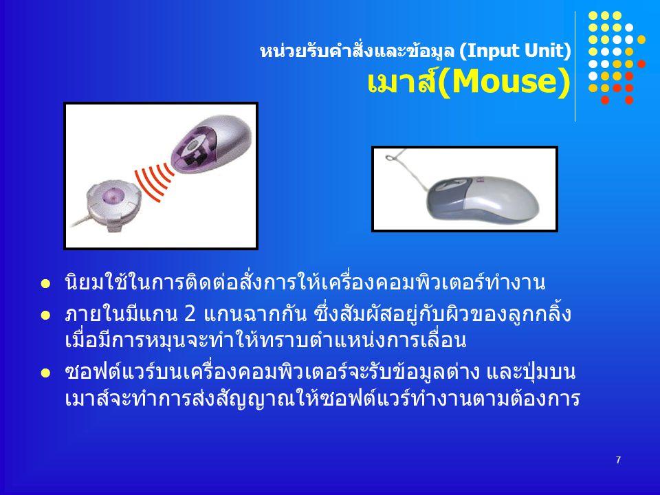 7 หน่วยรับคำสั่งและข้อมูล (Input Unit) เมาส์(Mouse) นิยมใช้ในการติดต่อสั่งการให้เครื่องคอมพิวเตอร์ทำงาน ภายในมีแกน 2 แกนฉากกัน ซึ่งสัมผัสอยู่กับผิวของ