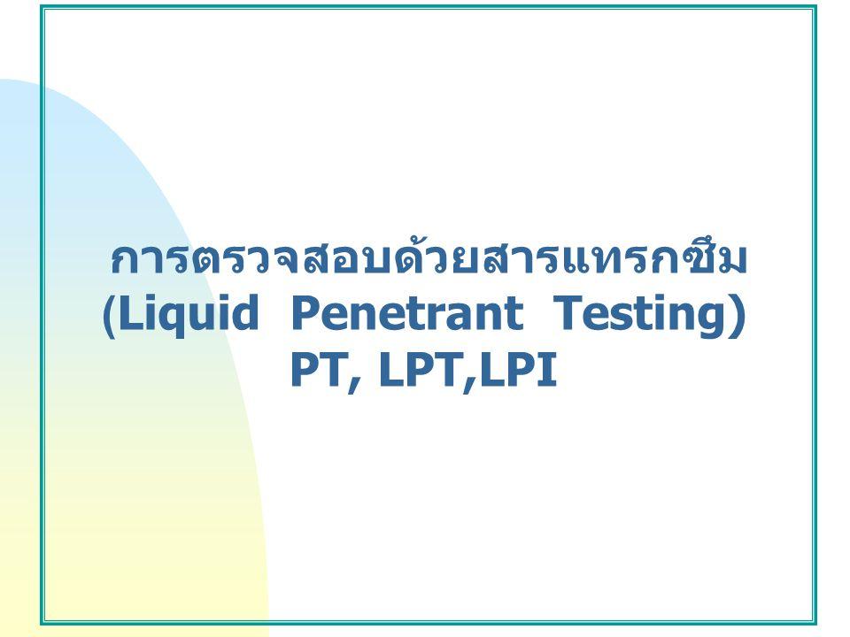 การตรวจสอบด้วยสารแทรกซึม (Liquid Penetrant Testing) PT, LPT,LPI