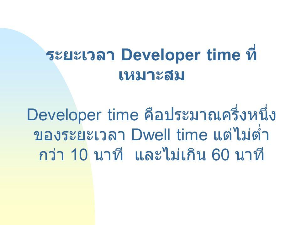 ระยะเวลา Developer time ที่ เหมาะสม Developer time คือประมาณครึ่งหนึ่ง ของระยะเวลา Dwell time แต่ไม่ต่ำ กว่า 10 นาที และไม่เกิน 60 นาที