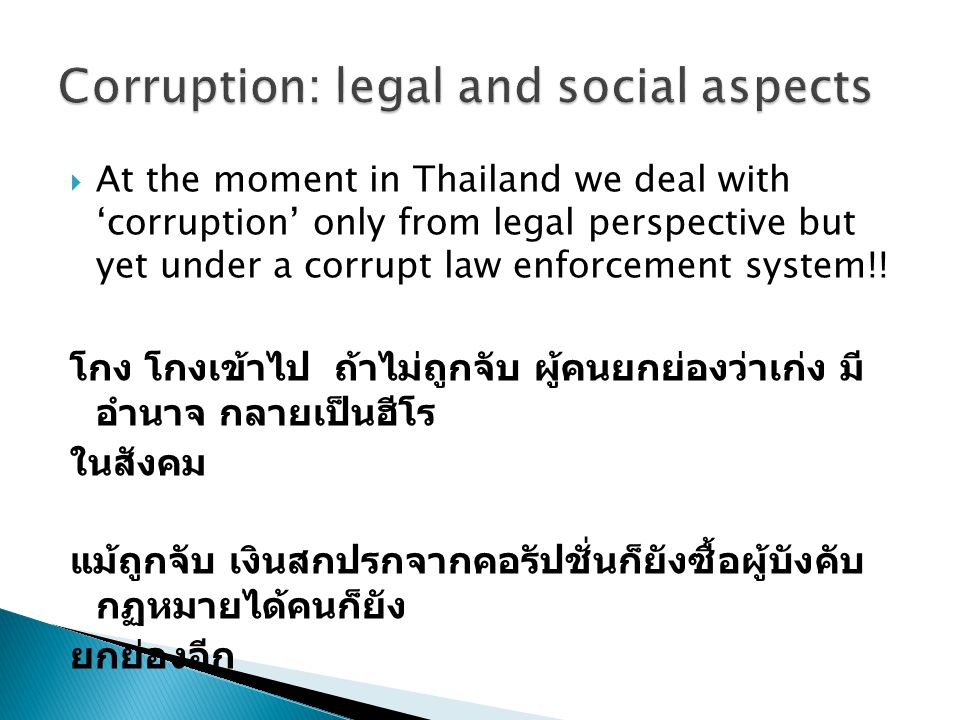  At the moment in Thailand we deal with 'corruption' only from legal perspective but yet under a corrupt law enforcement system!! โกง โกงเข้าไป ถ้าไม