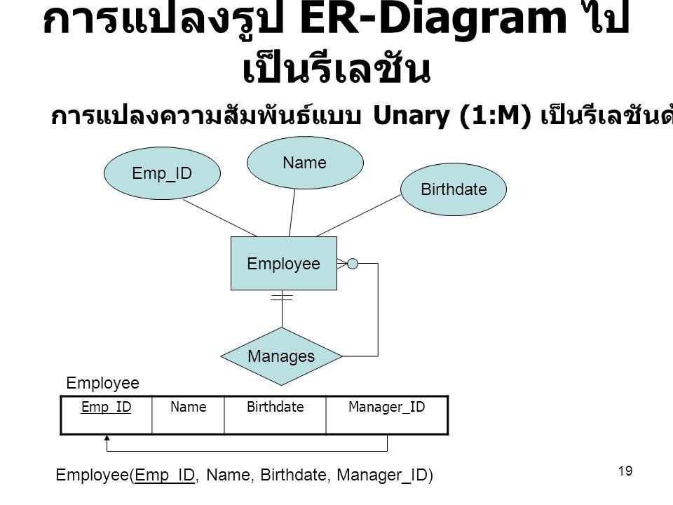 19 การแปลงรูป ER-Diagram ไป เป็นรีเลชัน Employee Emp_ID Name Birthdate Manages การแปลงความสัมพันธ์แบบ Unary (1:M) เป็นรีเลชันด้วยการรีเคอร์ชีพจาก FK E