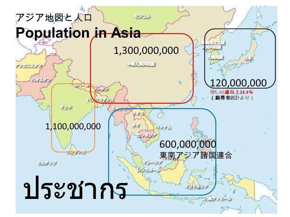 1,300,000,000 600,000,000 東南アジア諸国連合 120,000,000 但し 65 歳以上 23.3 % (総務省統計より) アジア地図と人口 Population in Asia 1,100,000,000 ประชากร