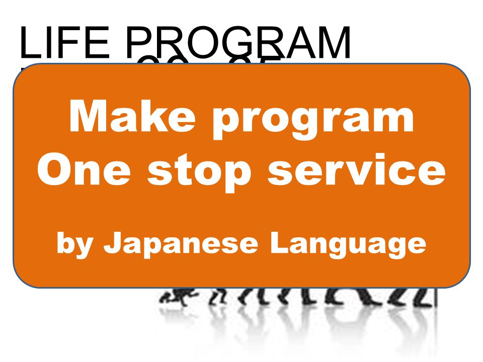 LIFE PROGRAM For 60~65 65~70 70~80 85~ Make program One stop service by Japanese Language