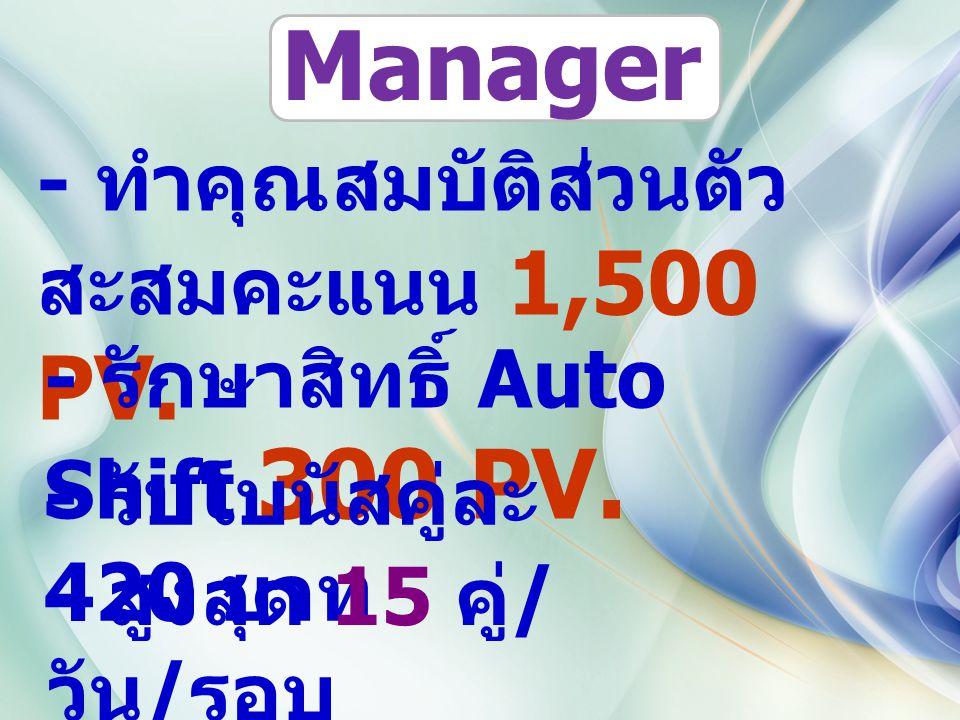 - ทำคุณสมบัติส่วนตัว สะสมคะแนน 1,500 PV. - รักษาสิทธิ์ Auto Shift 300 PV. - รับโบนัสคู่ละ 420 บาท - สูงสุด 15 คู่ / วัน / รอบ Manager