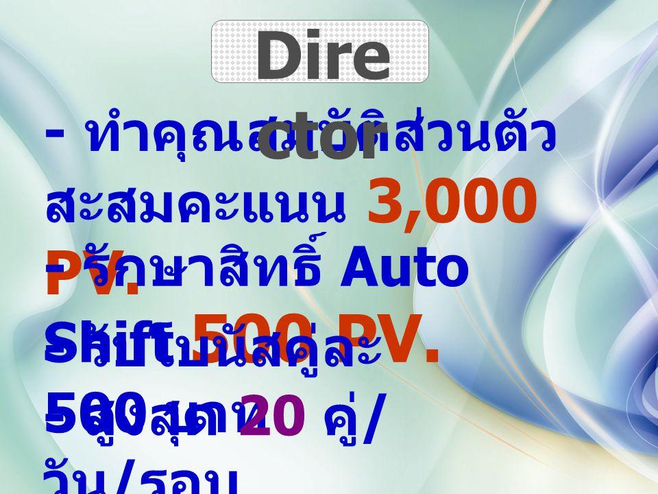 - ทำคุณสมบัติส่วนตัว สะสมคะแนน 3,000 PV. - รักษาสิทธิ์ Auto Shift 500 PV. - รับโบนัสคู่ละ 500 บาท - สูงสุด 20 คู่ / วัน / รอบ Dire ctor
